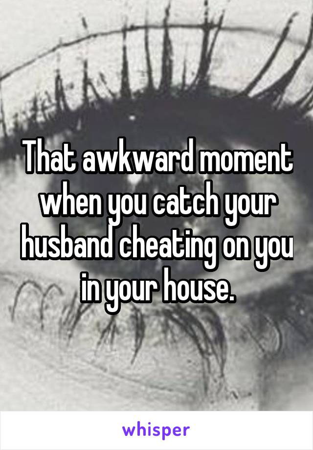 That awkward moment when you catch your husband cheating on you in your house.