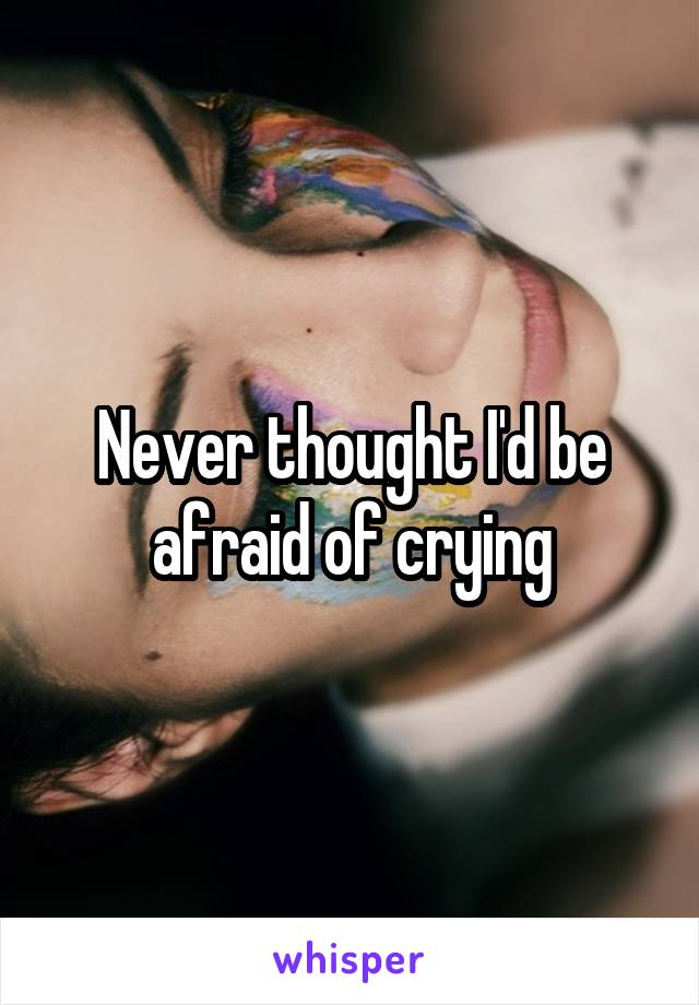 Never thought I'd be afraid of crying