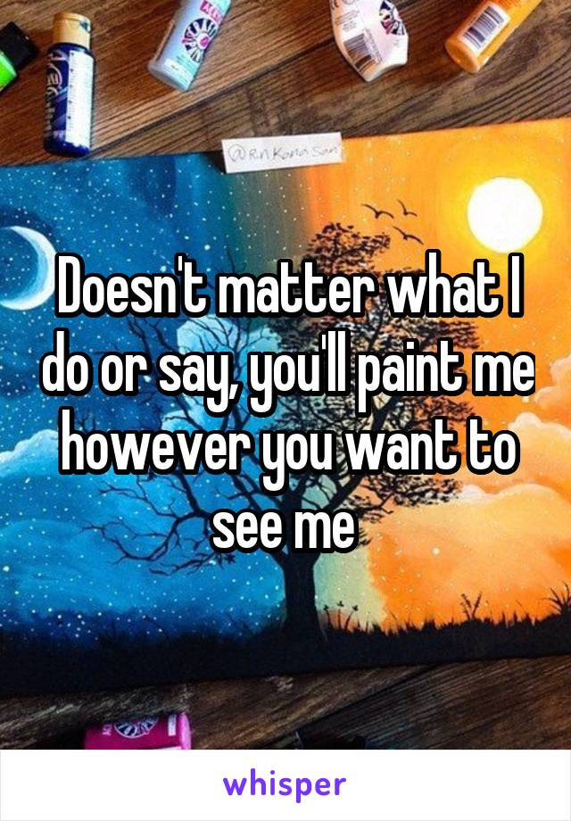 Doesn't matter what I do or say, you'll paint me however you want to see me