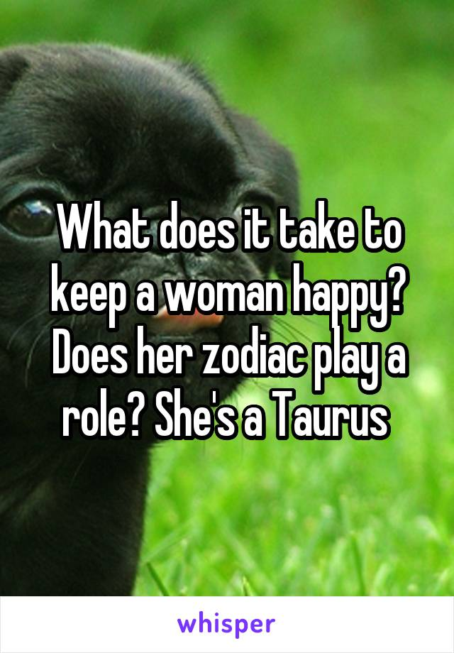 What does it take to keep a woman happy? Does her zodiac play a role? She's a Taurus