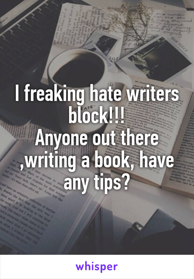 I freaking hate writers block!!! Anyone out there ,writing a book, have any tips?