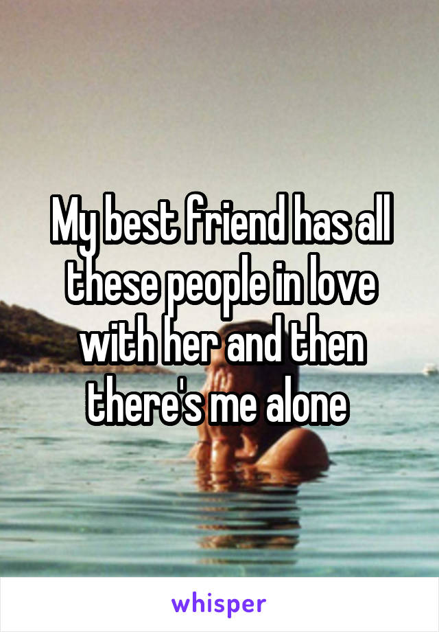 My best friend has all these people in love with her and then there's me alone