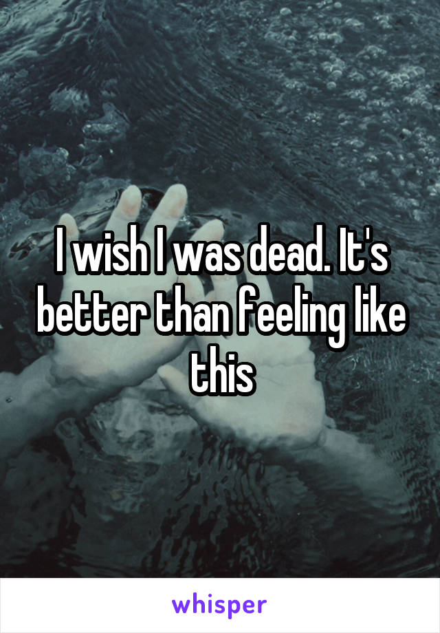I wish I was dead. It's better than feeling like this