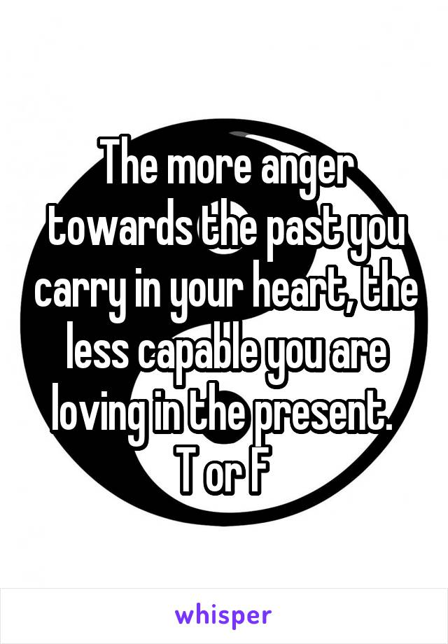 The more anger towards the past you carry in your heart, the less capable you are loving in the present.  T or F