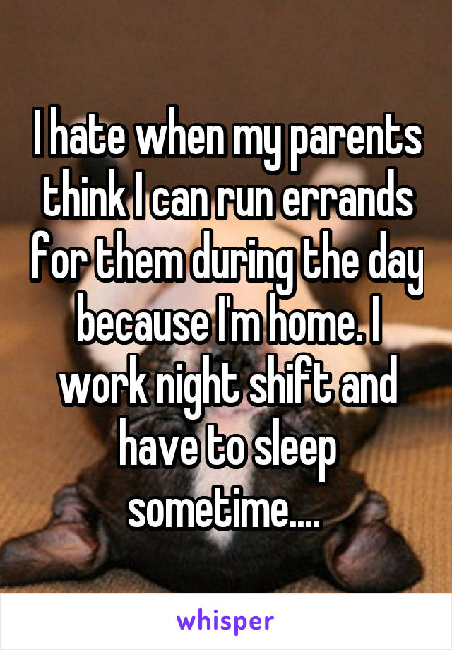 I hate when my parents think I can run errands for them during the day because I'm home. I work night shift and have to sleep sometime....