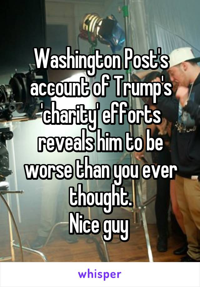 Washington Post's account of Trump's 'charity' efforts reveals him to be worse than you ever thought. Nice guy