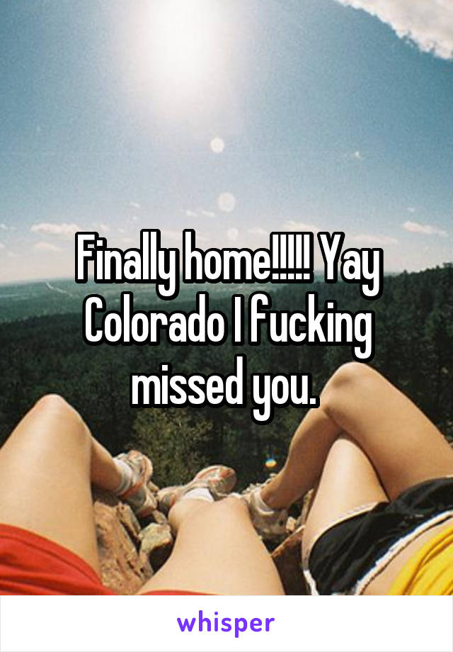 Finally home!!!!! Yay Colorado I fucking missed you.