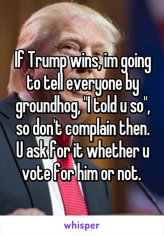 """If Trump wins, im going to tell everyone by groundhog, """"I told u so"""", so don't complain then. U ask for it whether u vote for him or not."""