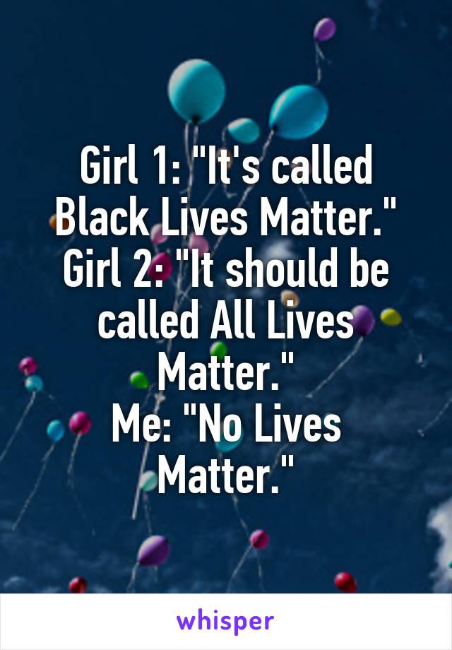 """Girl 1: """"It's called Black Lives Matter."""" Girl 2: """"It should be called All Lives Matter."""" Me: """"No Lives Matter."""""""