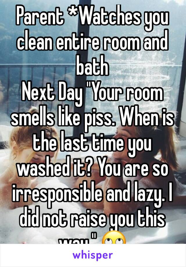 "Parent *Watches you clean entire room and bath Next Day ""Your room smells like piss. When is the last time you washed it? You are so irresponsible and lazy. I did not raise you this way."" 🙄"