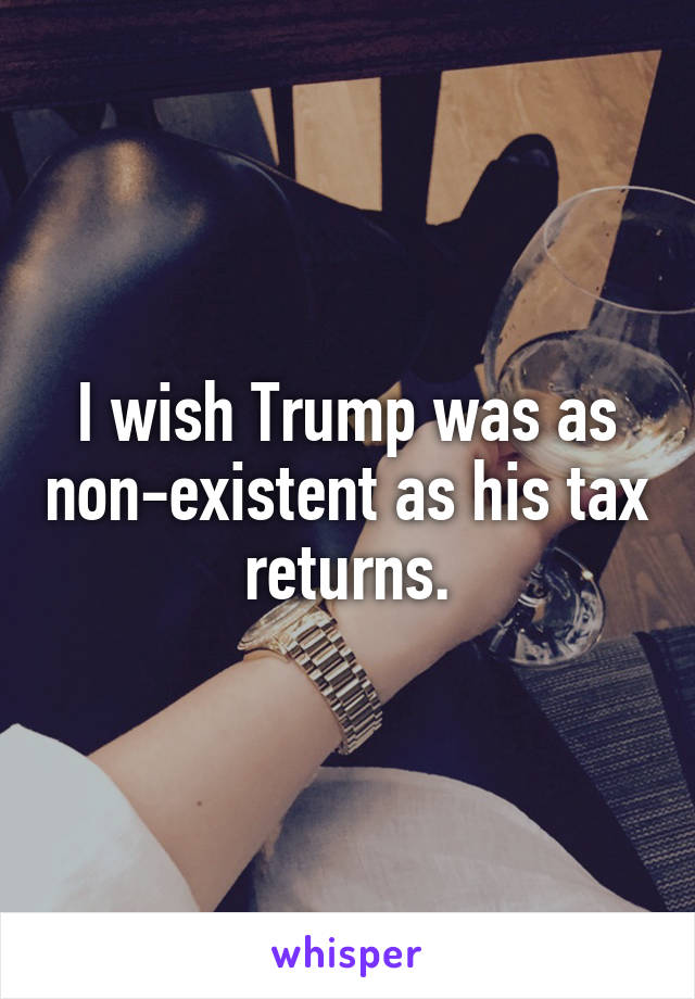 I wish Trump was as non-existent as his tax returns.