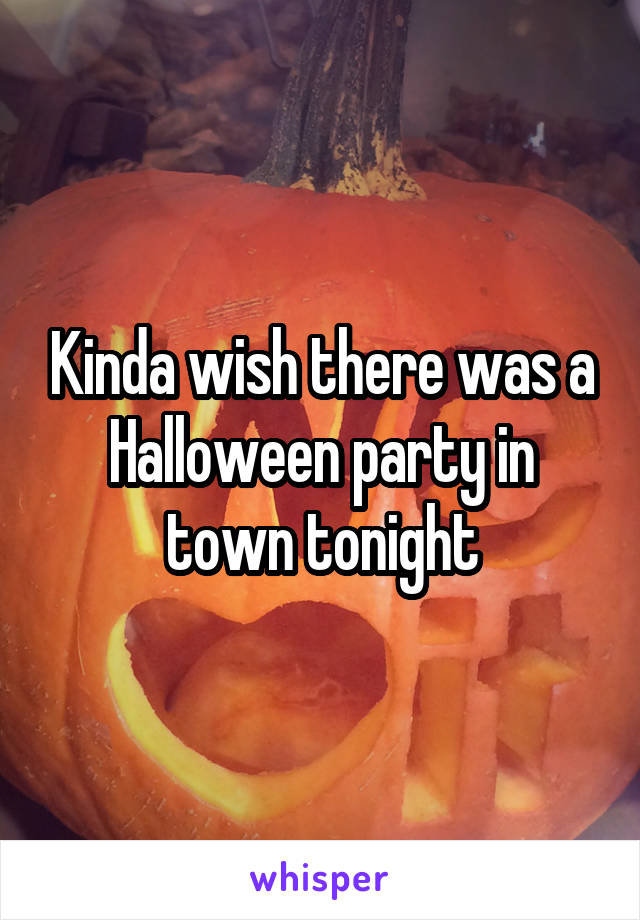Kinda wish there was a Halloween party in town tonight