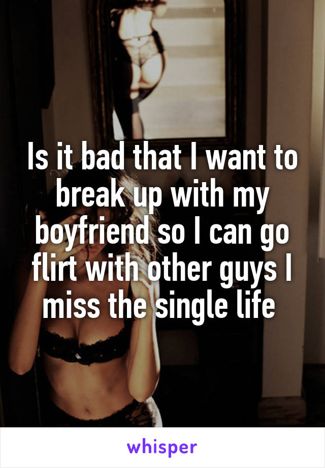 Is it bad that I want to break up with my boyfriend so I can go flirt with other guys I miss the single life