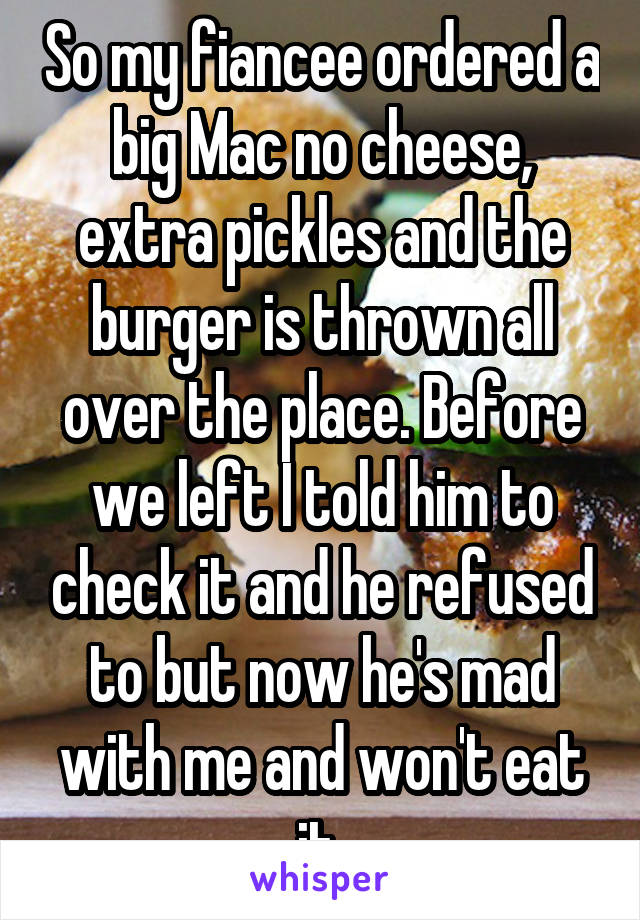 So my fiancee ordered a big Mac no cheese, extra pickles and the burger is thrown all over the place. Before we left I told him to check it and he refused to but now he's mad with me and won't eat it
