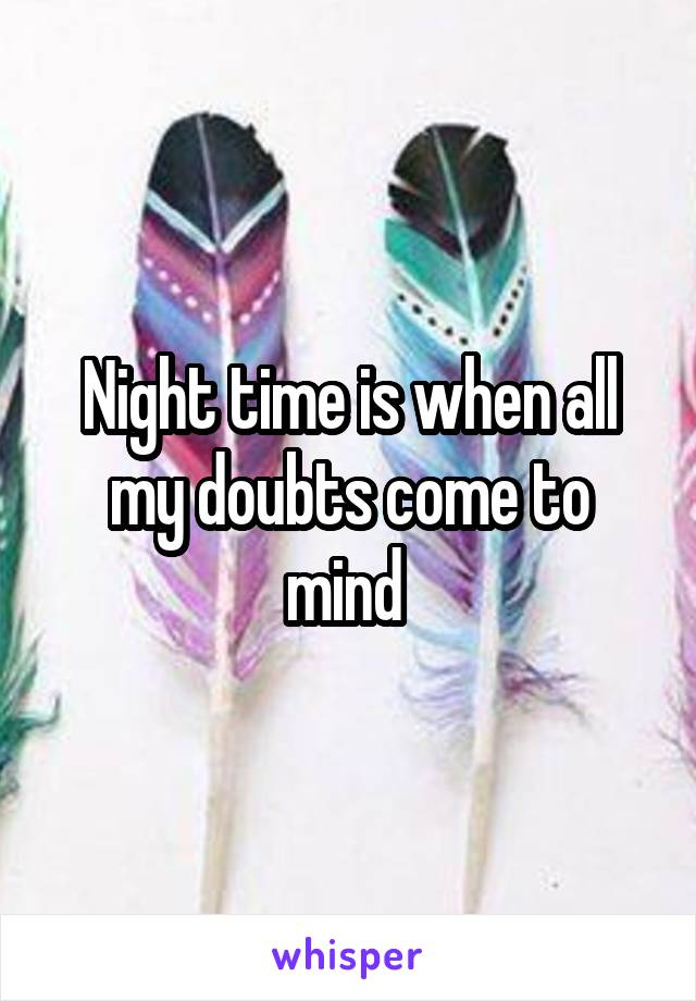 Night time is when all my doubts come to mind
