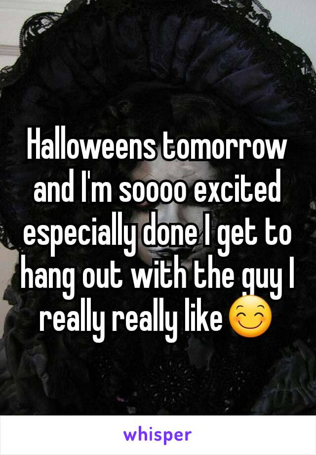 Halloweens tomorrow and I'm soooo excited especially done I get to hang out with the guy I really really like😊