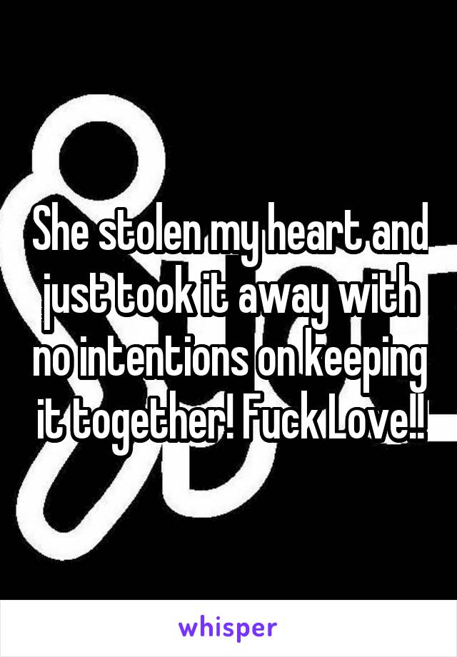 She stolen my heart and just took it away with no intentions on keeping it together! Fuck Love!!