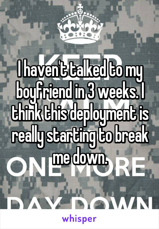 I haven't talked to my boyfriend in 3 weeks. I think this deployment is really starting to break me down.