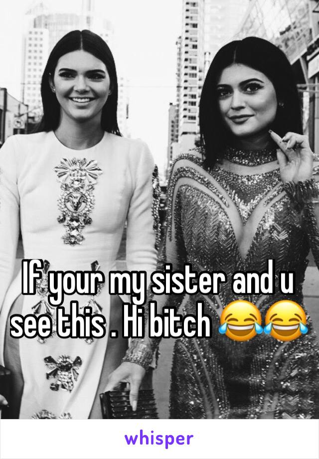If your my sister and u see this . Hi bitch 😂😂