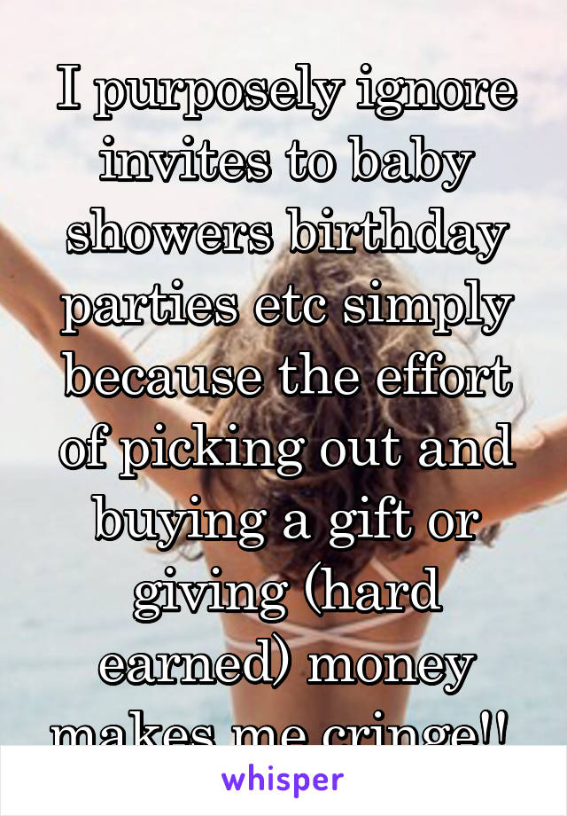 I purposely ignore invites to baby showers birthday parties etc simply because the effort of picking out and buying a gift or giving (hard earned) money makes me cringe!!