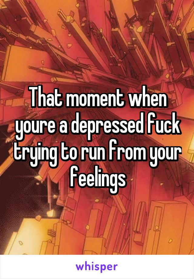 That moment when youre a depressed fuck trying to run from your feelings