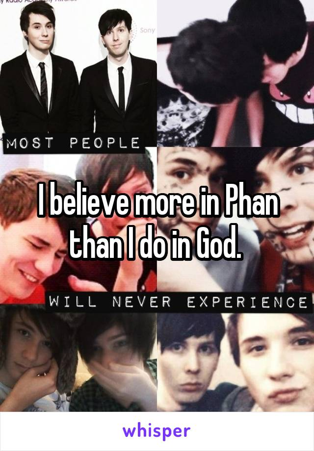 I believe more in Phan than I do in God.