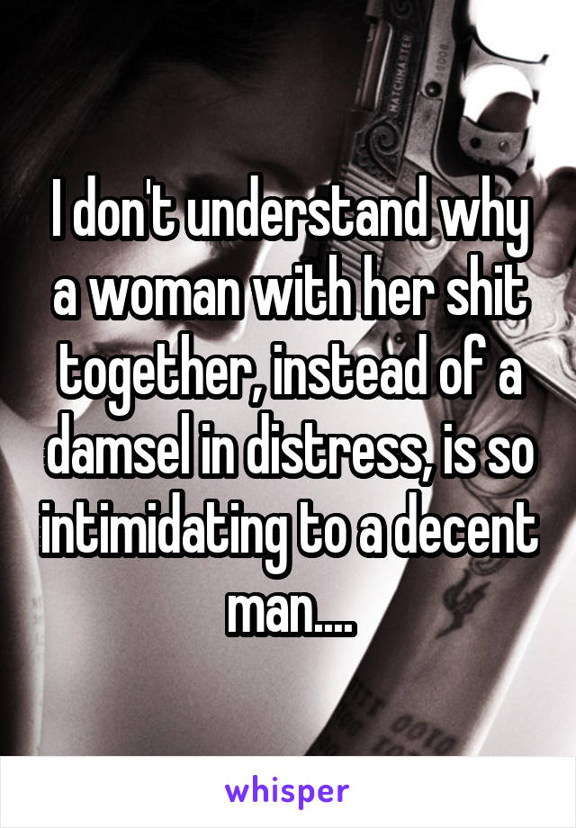 I don't understand why a woman with her shit together, instead of a damsel in distress, is so intimidating to a decent man....