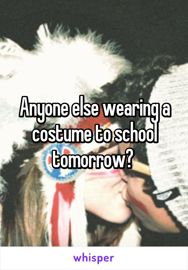 Anyone else wearing a costume to school tomorrow?