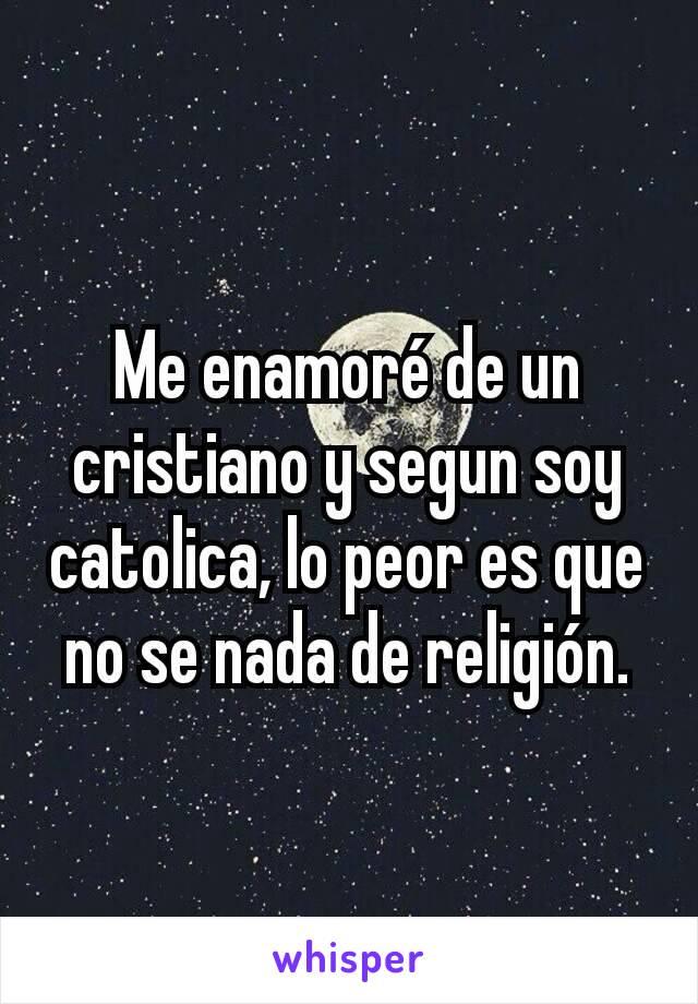 Me enamoré de un cristiano y segun soy catolica, lo peor es que no se nada de religión.