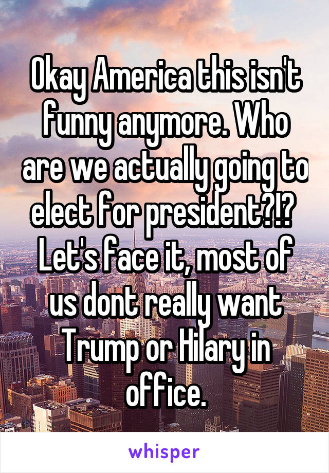 Okay America this isn't funny anymore. Who are we actually going to elect for president?!?  Let's face it, most of us dont really want Trump or Hilary in office.