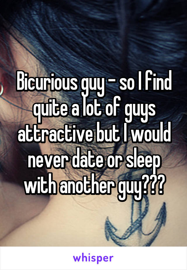 Bicurious guy - so I find quite a lot of guys attractive but I would never date or sleep with another guy???
