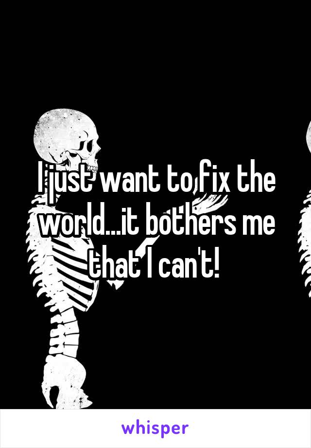 I just want to fix the world...it bothers me that I can't!