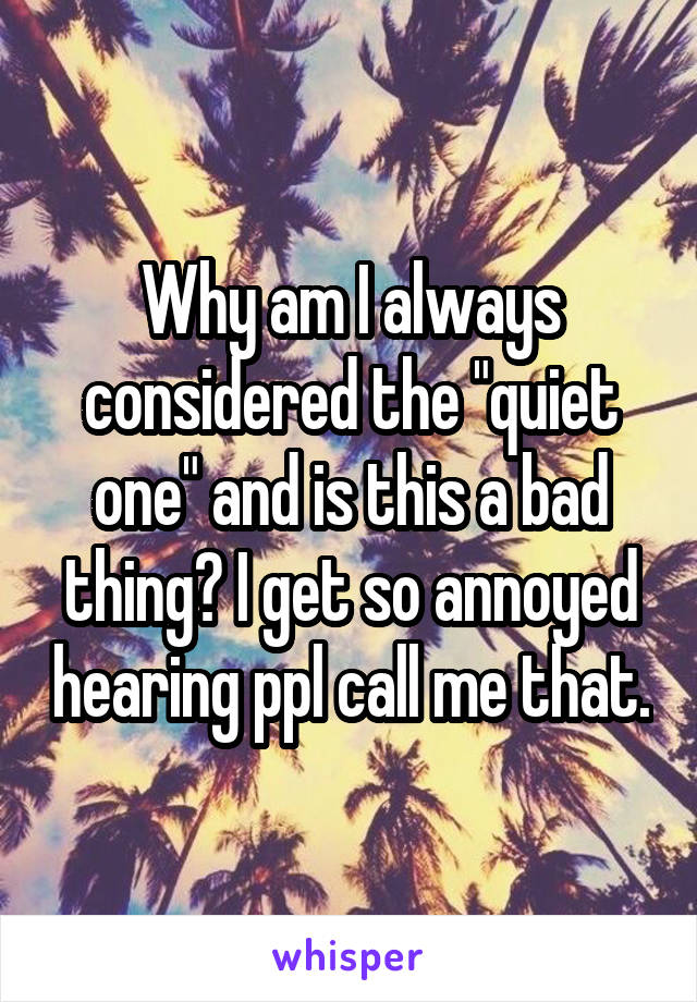 "Why am I always considered the ""quiet one"" and is this a bad thing? I get so annoyed hearing ppl call me that."