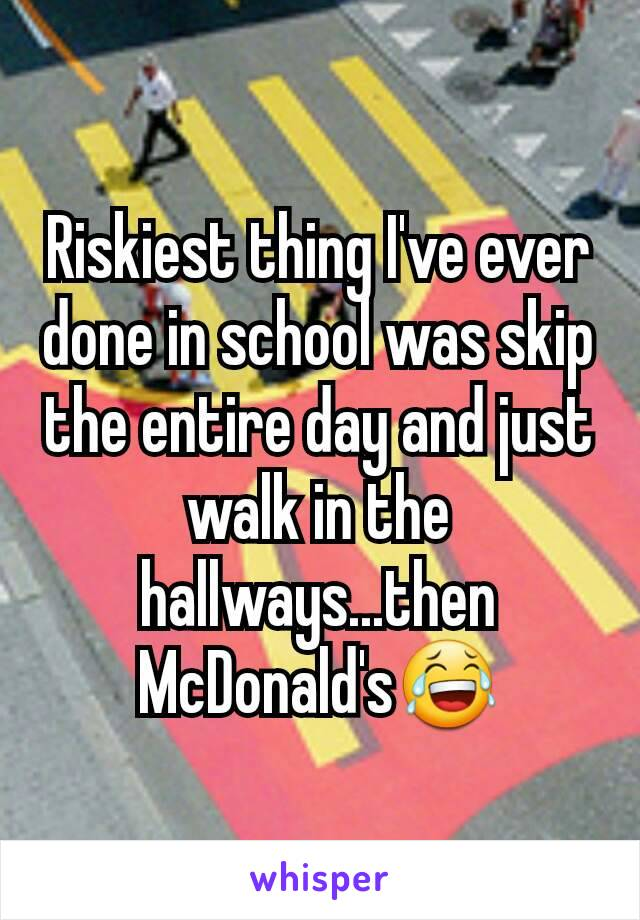 Riskiest thing I've ever done in school was skip the entire day and just walk in the hallways...then McDonald's😂