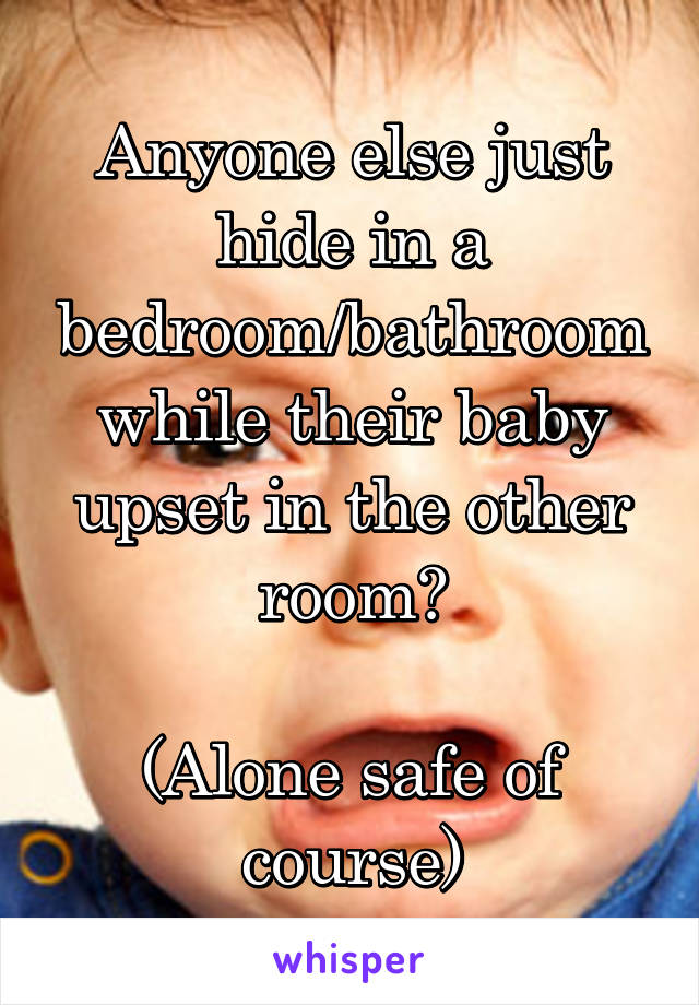Anyone else just hide in a bedroom/bathroom while their baby upset in the other room?  (Alone safe of course)