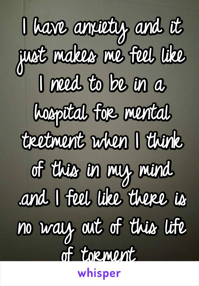 I have anxiety and it just makes me feel like I need to be in a hospital for mental tretment when I think of this in my mind .and I feel like there is no way out of this life of torment