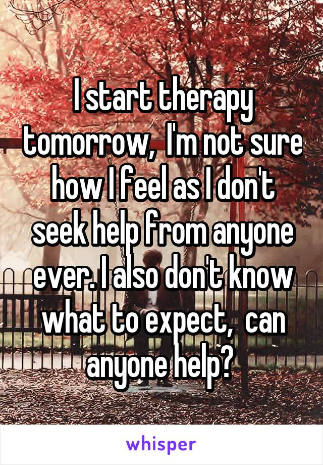 I start therapy tomorrow,  I'm not sure how I feel as I don't seek help from anyone ever. I also don't know what to expect,  can anyone help?