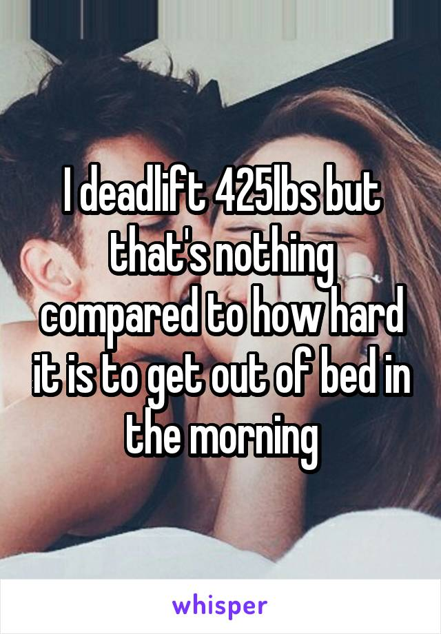 I deadlift 425lbs but that's nothing compared to how hard it is to get out of bed in the morning