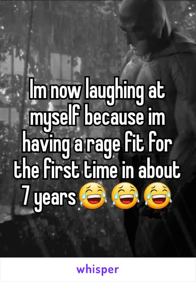 Im now laughing at myself because im having a rage fit for the first time in about 7 years😂😂😂