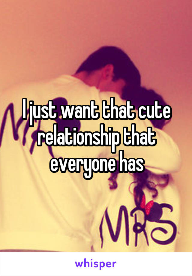 I just want that cute relationship that everyone has