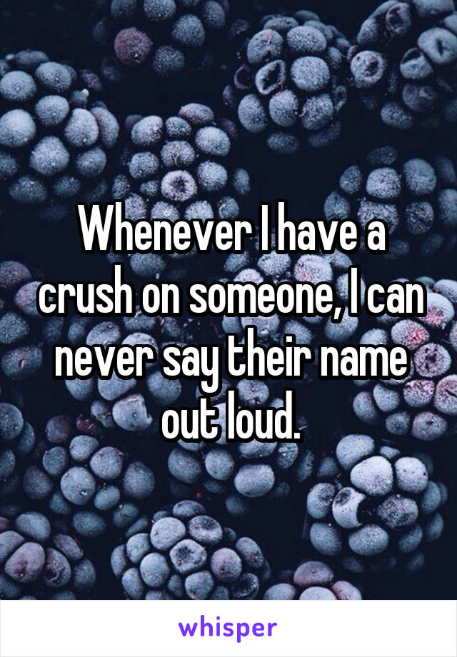 Whenever I have a crush on someone, I can never say their name out loud.