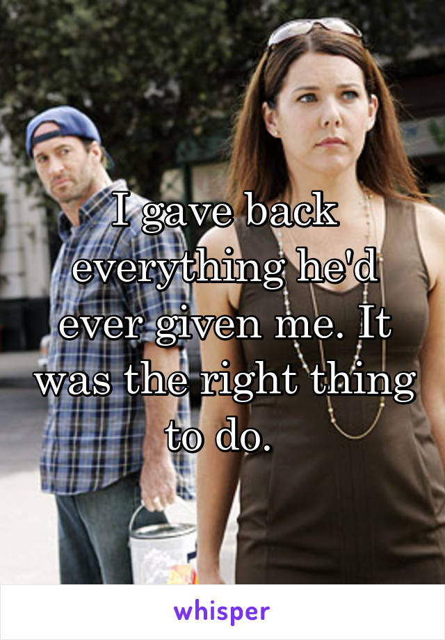 I gave back everything he'd ever given me. It was the right thing to do.