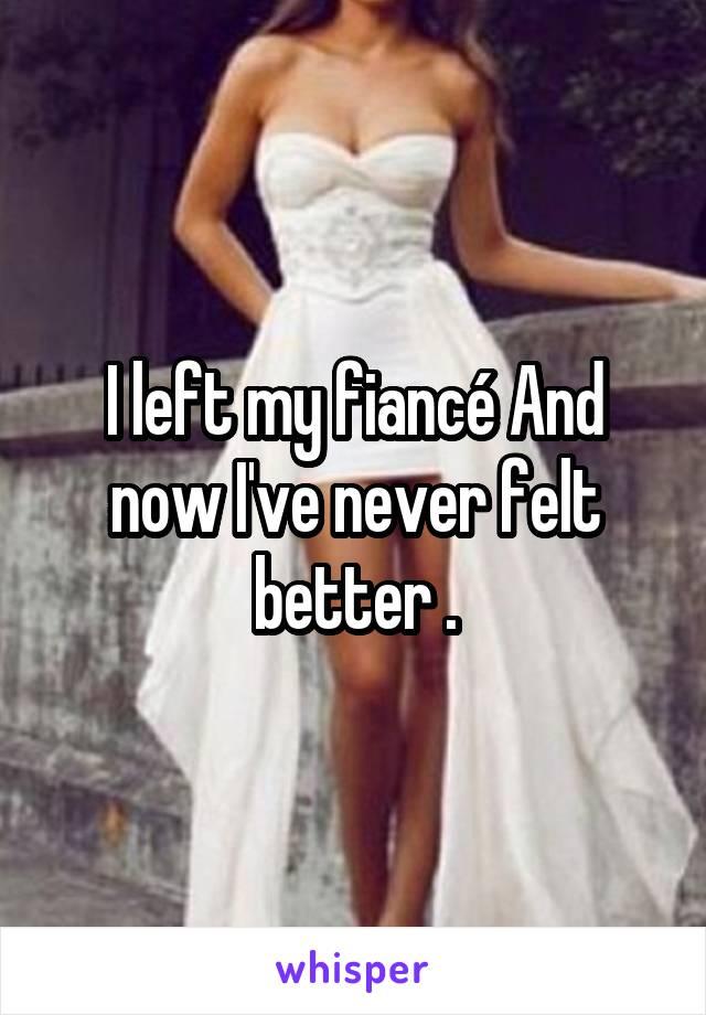 I left my fiancé And now I've never felt better .