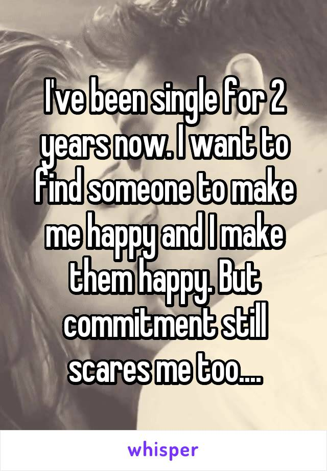 I've been single for 2 years now. I want to find someone to make me happy and I make them happy. But commitment still scares me too....