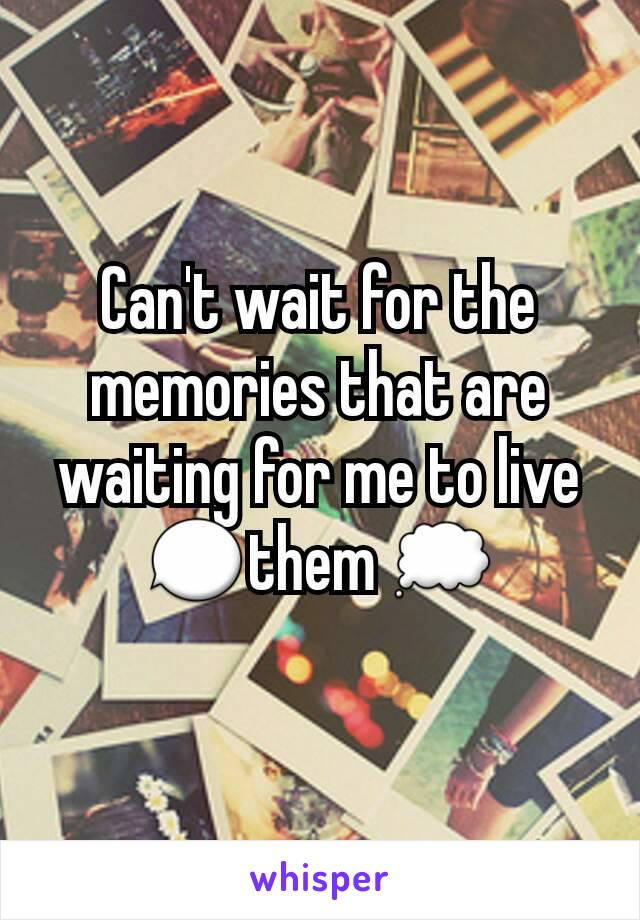 Can't wait for the memories that are waiting for me to live 💬them 💭