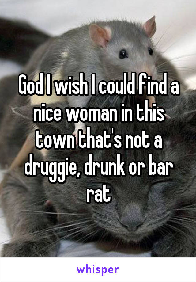 God I wish I could find a nice woman in this town that's not a druggie, drunk or bar rat