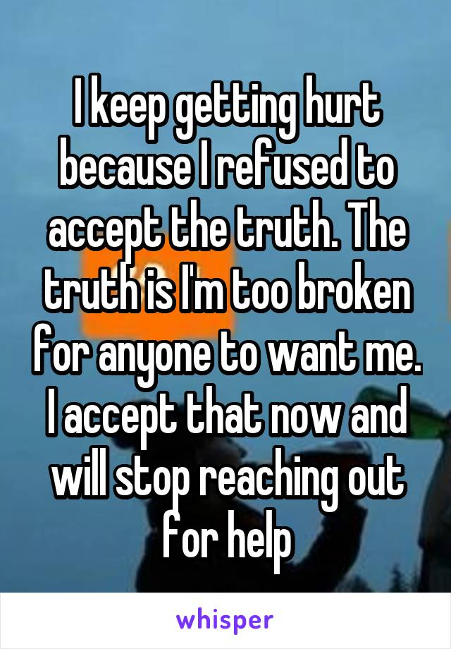 I keep getting hurt because I refused to accept the truth. The truth is I'm too broken for anyone to want me. I accept that now and will stop reaching out for help