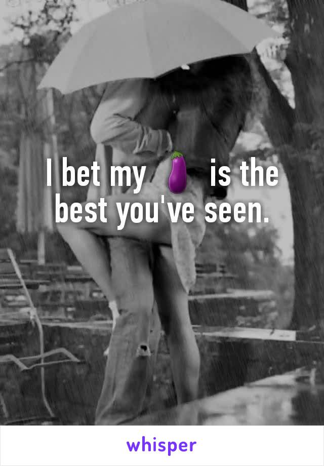 I bet my 🍆 is the best you've seen.