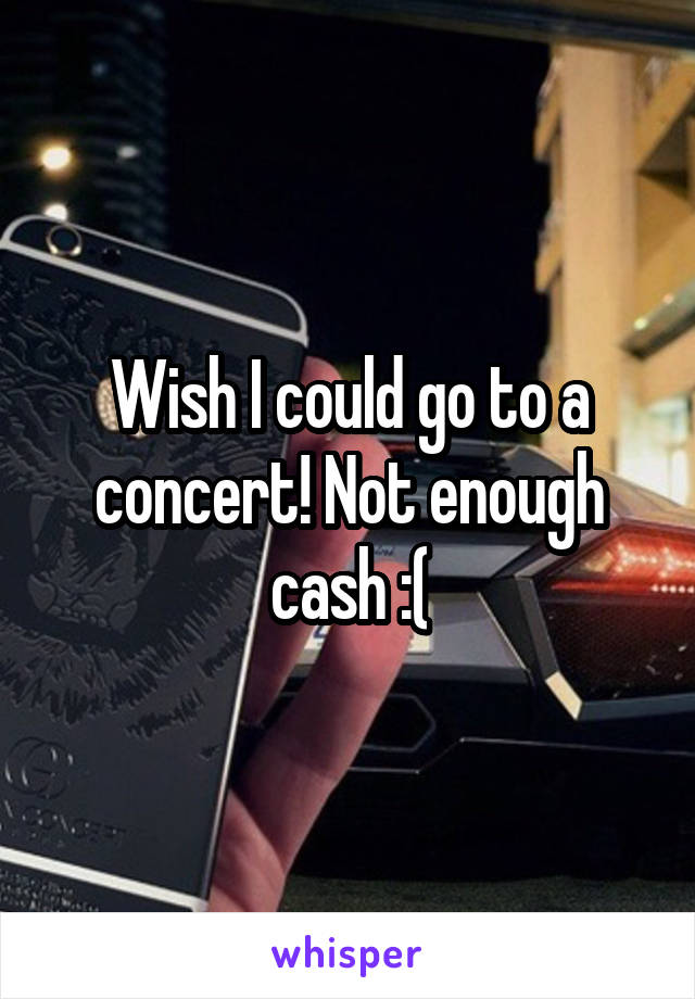 Wish I could go to a concert! Not enough cash :(