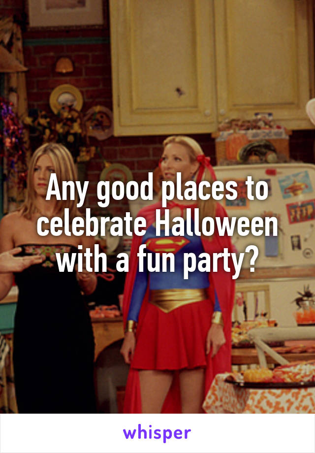 Any good places to celebrate Halloween with a fun party?